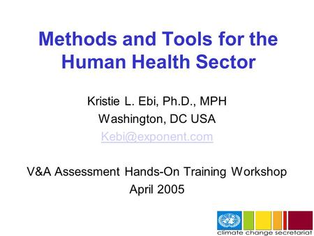 Methods and Tools for the Human Health Sector Kristie L. Ebi, Ph.D., MPH Washington, DC USA V&A Assessment Hands-On Training Workshop.