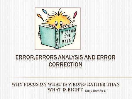 Dolly Ramos G.  Reasons for concentring on learners' Errors More evident/ how much ss have learn t(stage development) Useful for teachers & researcher.