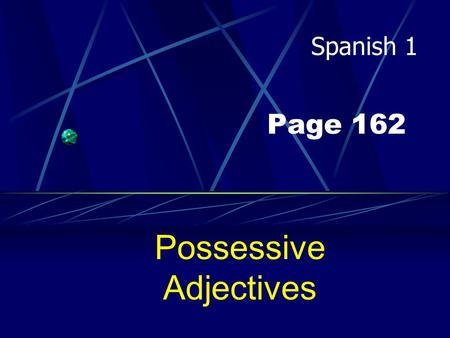 Page 162 Possessive Adjectives Spanish 1 Possessive Adjectives Adjectives DESCRIBE nouns, correct? Well, in Spanish they can also show POSSESSION.