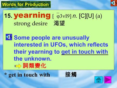 Words for Production 15. yearning [`j3nI9] n. [C][U] (a) strong desire 渴望 Some people are unusually interested in UFOs, which reflects their yearning.