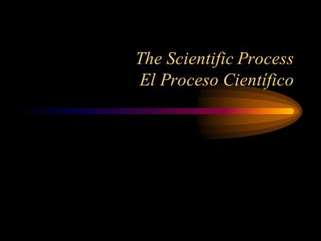 The Scientific Process El Proceso Científico. The Scientific Process Un proceso científico The Scientific Process that we will be using has six steps: