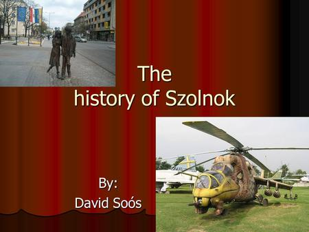 The history of Szolnok By: David Soós. Szolnok Szolnok is a town in the middle of the Great Hungarian Plain in Hungary. It is 938 years old. In the Middle.