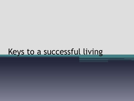Keys to a successful living. Most important topic The topic of success is widely discussed, debated and desperately desired This is the most important.