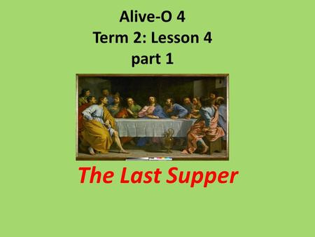 Alive-O 4 Term 2: Lesson 4 part 1 The Last Supper.