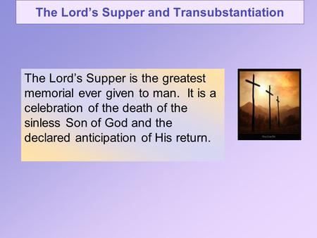 The Lord's Supper and Transubstantiation The Lord's Supper is the greatest memorial ever given to man. It is a celebration of the death of the sinless.