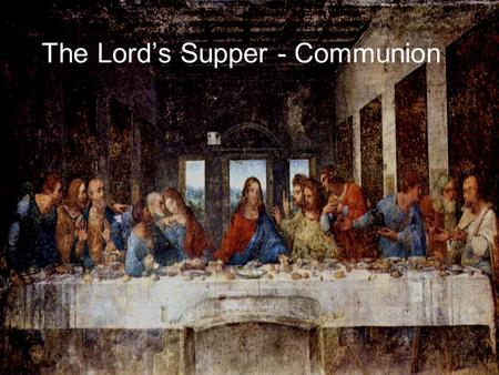 The Lord's Supper - Communion. The Last Supper Painting 1.Painted by Leonardo da Vinci 2.Not a photograph or painting of the real table and disciples.
