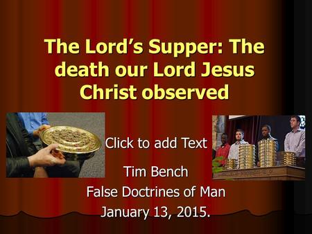 Click to add Text The Lord's Supper: The death our Lord Jesus Christ observed Tim Bench False Doctrines of Man January 13, 2015.