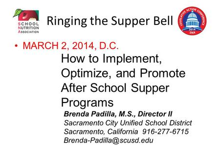 Ringing the Supper Bell MARCH 2, 2014, D.C. How to Implement, Optimize, and Promote After School Supper Programs Brenda Padilla, M.S., Director II Sacramento.