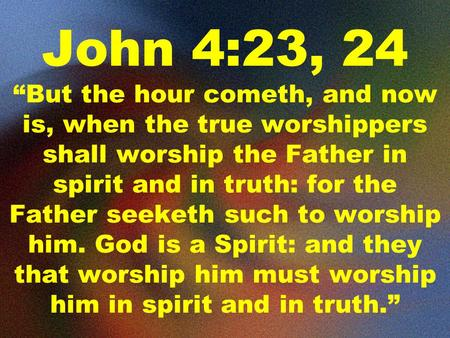 "John 4:23, 24 ""But the hour cometh, and now is, when the true worshippers shall worship the Father in spirit and in truth: for the Father seeketh such."