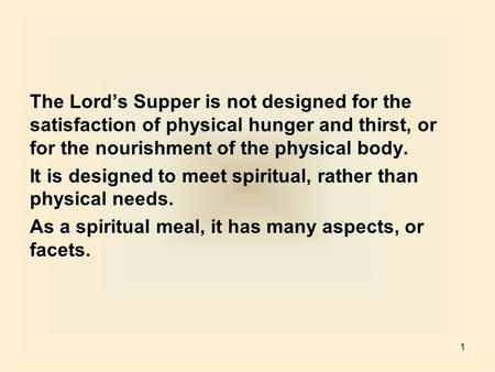 1 The Lord's Supper is not designed for the satisfaction of physical hunger and thirst, or for the nourishment of the physical body. It is designed to.
