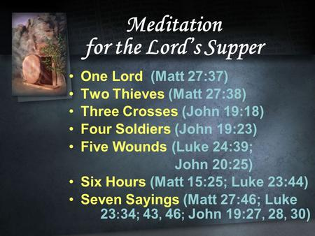 Meditation for the Lord's Supper One Lord (Matt 27:37) Two Thieves (Matt 27:38) Three Crosses (John 19:18) Four Soldiers (John 19:23) Five Wounds (Luke.