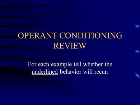OPERANT CONDITIONING REVIEW For each example tell whether the underlined behavior will recur.