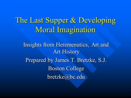 The Last Supper & Developing Moral Imagination Insights from Heremenutics, Art and Art History Prepared by James T. Bretzke, S.J. Boston College