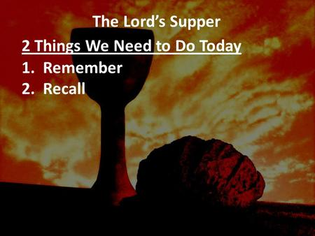 The Lord's Supper 2 Things We Need to Do Today 1. Remember 2. Recall.