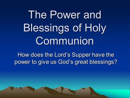 The Power and Blessings of Holy Communion How does the Lord's Supper have the power to give us God's great blessings?