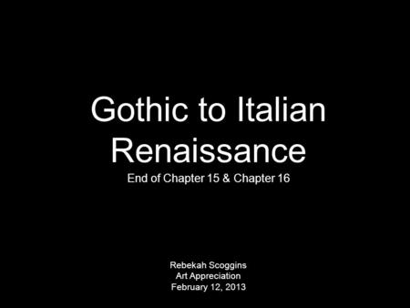 Gothic to Italian Renaissance End of Chapter 15 & Chapter 16 Rebekah Scoggins Art Appreciation February 12, 2013.