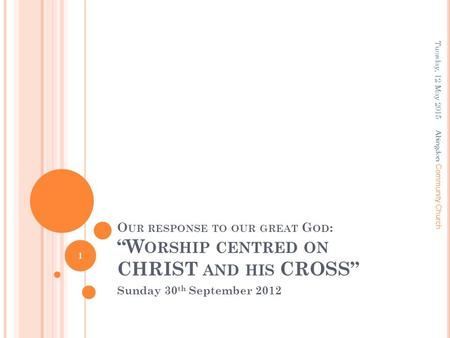 "O UR RESPONSE TO OUR GREAT G OD : ""W ORSHIP CENTRED ON CHRIST AND HIS CROSS"" Sunday 30 th September 2012 Tuesday, 12 May 2015 1 A bingdon Community Church."