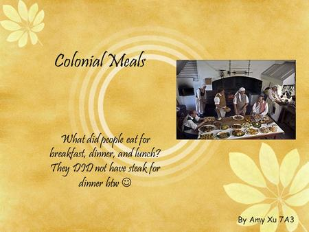 Colonial Meals What did people eat for breakfast, dinner, and lunch? They DID not have steak for dinner btw  By Amy Xu 7A3.