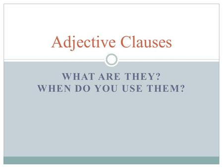 WHAT ARE THEY? WHEN DO YOU USE THEM? Adjective Clauses.
