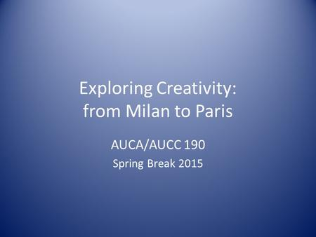 Exploring Creativity: from Milan to Paris AUCA/AUCC 190 Spring Break 2015.