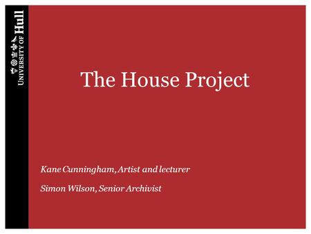 The House Project Kane Cunningham, Artist and lecturer Simon Wilson, Senior Archivist.