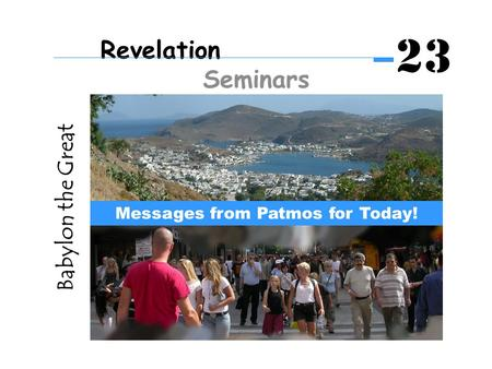 Babylon the Great Messages from Patmos for Today! Revelation Seminars 23.