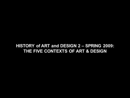 HISTORY of ART and DESIGN 2 – SPRING 2009: THE FIVE CONTEXTS OF ART & DESIGN.
