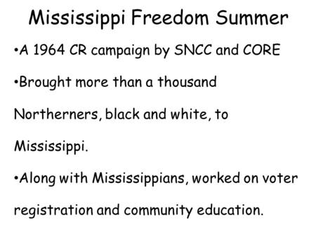 Mississippi Freedom Summer A 1964 CR campaign by SNCC and CORE Brought more than a thousand Northerners, black and white, to Mississippi. Along with Mississippians,