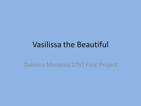 Vasilissa the Beautiful Daleena Mendoza 1757 Final Project.