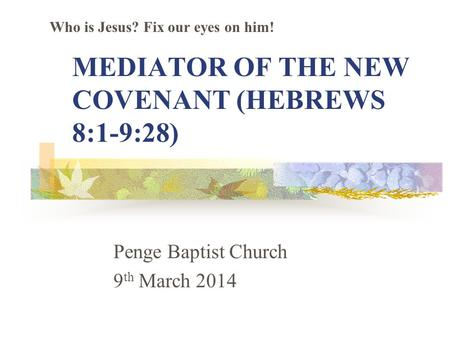 MEDIATOR OF THE NEW COVENANT (HEBREWS 8:1-9:28) Penge Baptist Church 9 th March 2014 Who is Jesus? Fix our eyes on him!