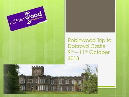 Robinwood Trip to Dobroyd Castle 9 th – 11 th October 2013.
