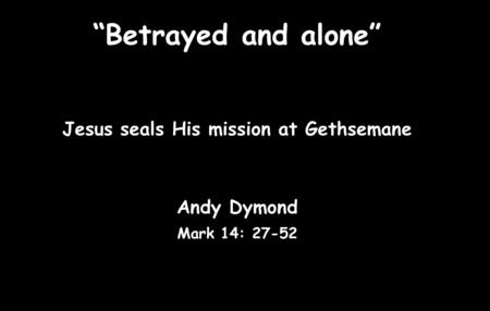 """Betrayed and alone"" Jesus seals His mission at Gethsemane Andy Dymond Mark 14: 27-52."