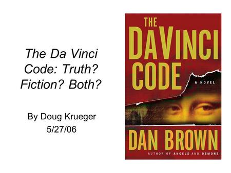 The Da Vinci Code: Truth? Fiction? Both? By Doug Krueger 5/27/06.