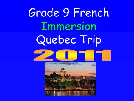 Grade 9 French Immersion Quebec Trip. Logistics Dates May 6 th – May 10 th 2011 (Departure at 6 am on May 6 th, depart Quebec May 9 th 7 pm and return.