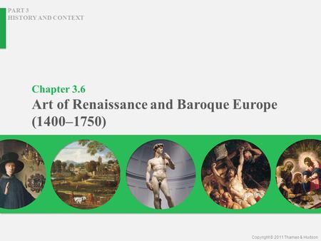 Chapter 3.6 Art of Renaissance and Baroque Europe (1400–1750) PART 3 HISTORY AND CONTEXT Copyright © 2011 Thames & Hudson.