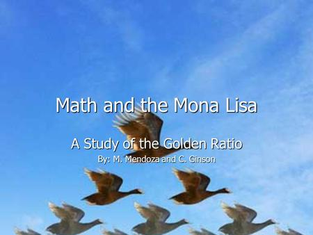 Math and the Mona Lisa A Study of the Golden Ratio By: M. Mendoza and C. Ginson.