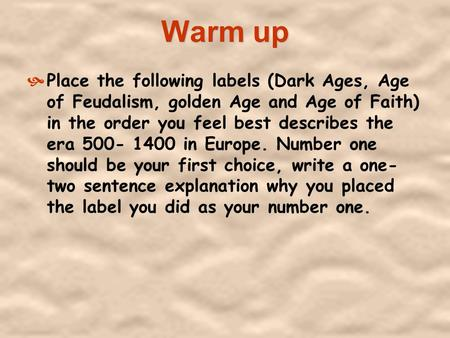 Warm up Place the following labels (Dark Ages, Age of Feudalism, golden Age and Age of Faith) in the order you feel best describes the era 500- 1400.