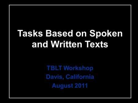 Tasks Based on Spoken and Written Texts TBLT Workshop Davis, California August 2011.