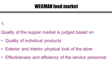 1. Quality of the supper market is judged based on Quality of individual products Exterior and interior physical look of the store Effectiveness and efficiency.