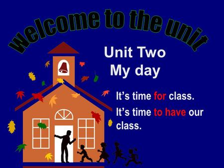 It ' s time for class. It ' s time to have our class. Unit Two My day.