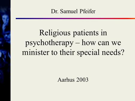 Dr. Samuel Pfeifer Religious patients in psychotherapy – how can we minister to their special needs? Aarhus 2003.