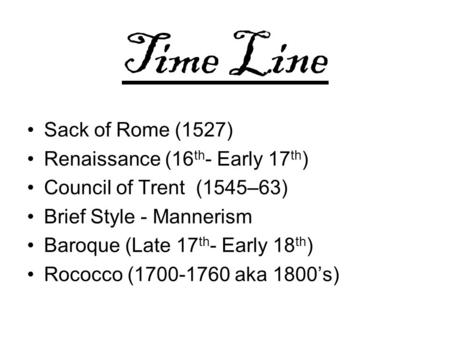 Time Line Sack of Rome (1527) Renaissance (16 th - Early 17 th ) Council of Trent (1545–63) Brief Style - Mannerism Baroque (Late 17 th - Early 18 th )