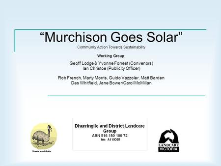 """Murchison Goes Solar"" Community Action Towards Sustainability Working Group: Geoff Lodge & Yvonne Forrest (Convenors) Ian Christoe (Publicity Officer)"