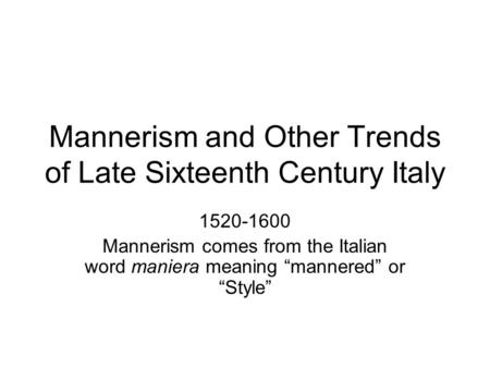 "Mannerism and Other Trends of Late Sixteenth Century Italy 1520-1600 Mannerism comes from the Italian word maniera meaning ""mannered"" or ""Style"""