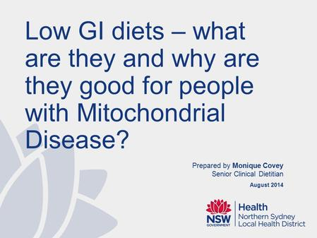 Prepared by Monique Covey Senior Clinical Dietitian August 2014 Low GI diets – what are they and why are they good for people with Mitochondrial Disease?