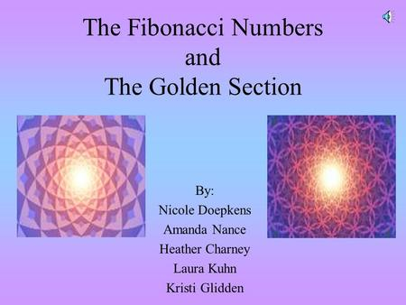 The Fibonacci Numbers and The Golden Section By: Nicole Doepkens Amanda Nance Heather Charney Laura Kuhn Kristi Glidden.