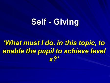 Self - Giving 'What must I do, in this topic, to enable the pupil to achieve level x?'