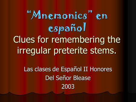 """Mnemonics"" en español Clues for remembering the irregular preterite stems. Las clases de Español II Honores Del Señor Blease 2003."