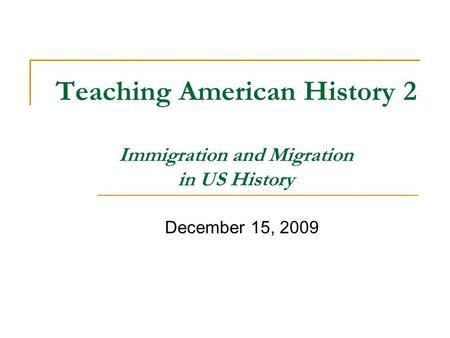 Teaching American History 2 Immigration and Migration in US History December 15, 2009.