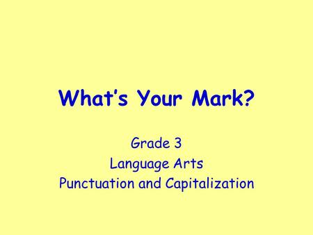 What's Your Mark? Grade 3 Language Arts Punctuation and Capitalization.